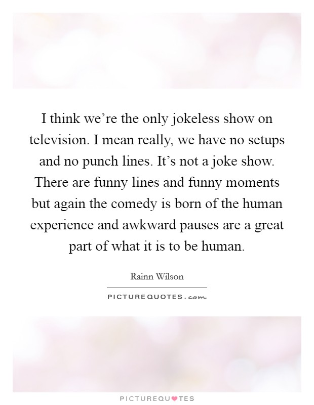 I think we're the only jokeless show on television. I mean really, we have no setups and no punch lines. It's not a joke show. There are funny lines and funny moments but again the comedy is born of the human experience and awkward pauses are a great part of what it is to be human Picture Quote #1