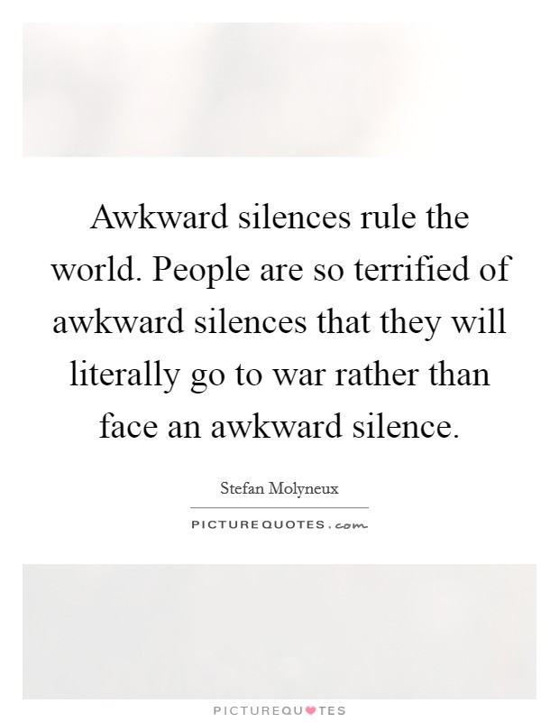 Awkward silences rule the world. People are so terrified of awkward silences that they will literally go to war rather than face an awkward silence Picture Quote #1