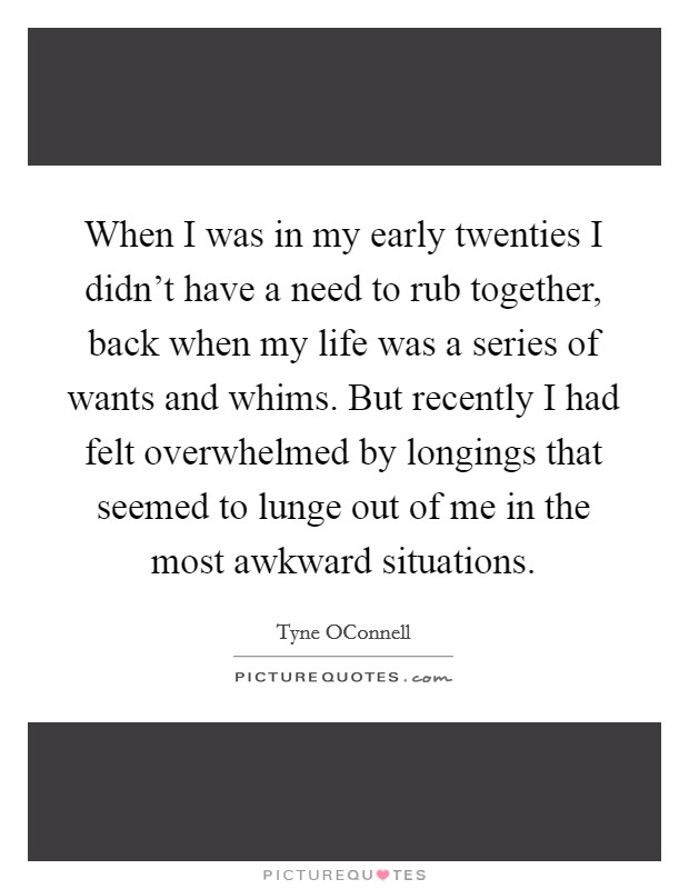 When I was in my early twenties I didn't have a need to rub together, back when my life was a series of wants and whims. But recently I had felt overwhelmed by longings that seemed to lunge out of me in the most awkward situations Picture Quote #1