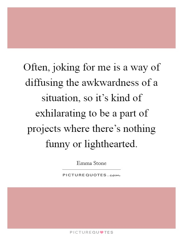 Often, joking for me is a way of diffusing the awkwardness of a situation, so it's kind of exhilarating to be a part of projects where there's nothing funny or lighthearted Picture Quote #1