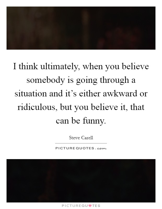 I think ultimately, when you believe somebody is going through a situation and it's either awkward or ridiculous, but you believe it, that can be funny Picture Quote #1