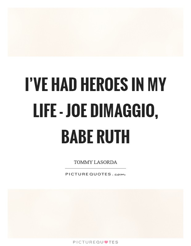I've had heroes in my life - Joe DiMaggio, Babe Ruth Picture Quote #1