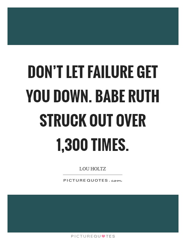 Don't let failure get you down. Babe Ruth struck out over 1,300 times Picture Quote #1
