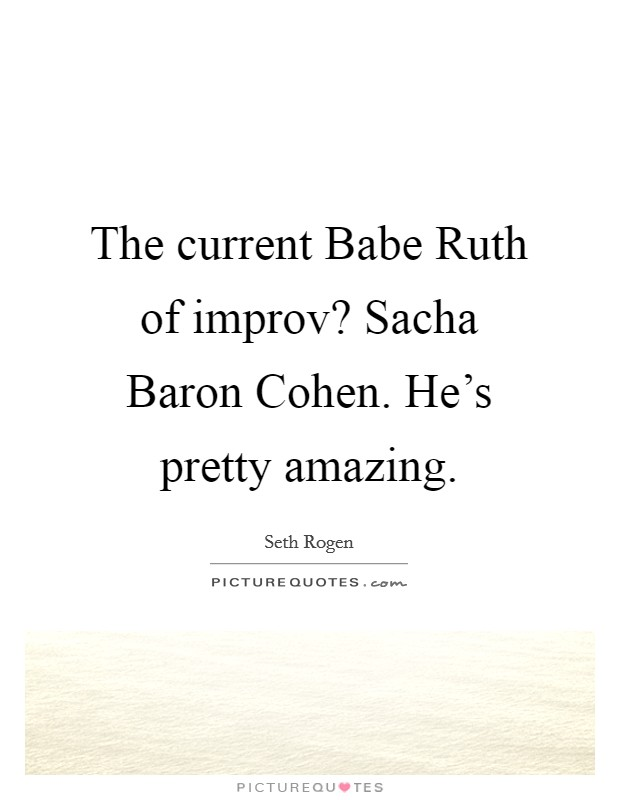 The current Babe Ruth of improv? Sacha Baron Cohen. He's pretty amazing Picture Quote #1