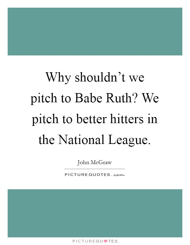 Why shouldn't we pitch to Babe Ruth? We pitch to better hitters in the National League Picture Quote #1