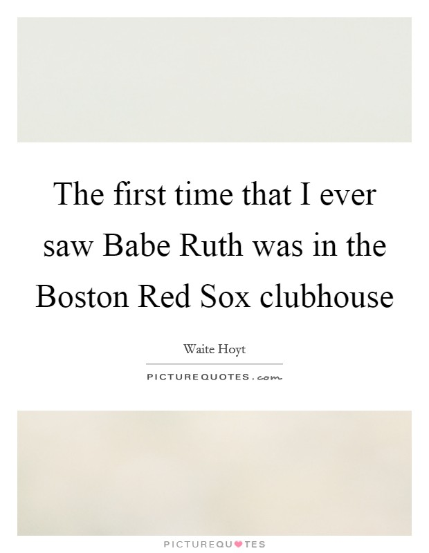 The first time that I ever saw Babe Ruth was in the Boston Red Sox clubhouse Picture Quote #1