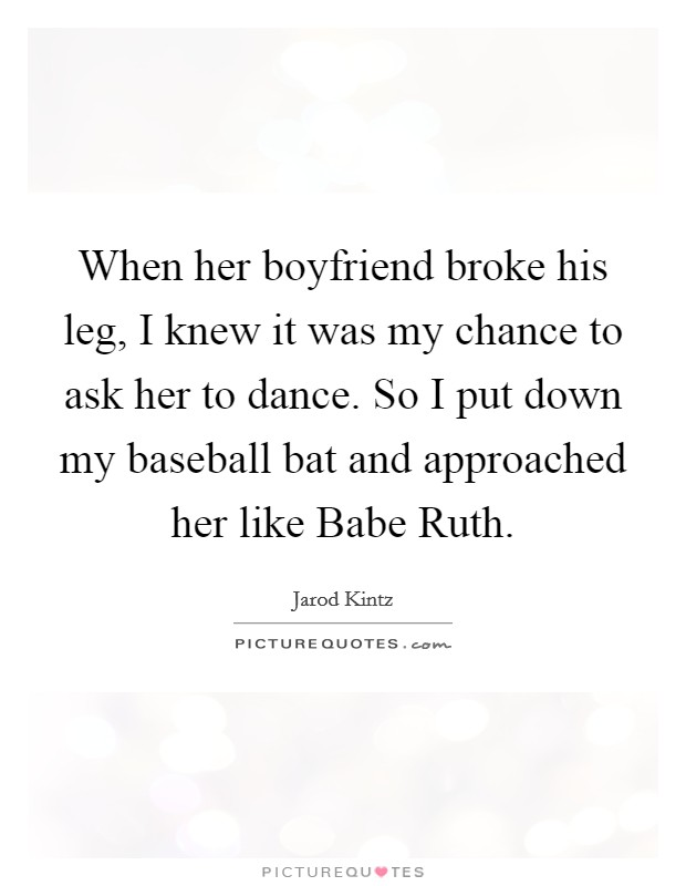 When her boyfriend broke his leg, I knew it was my chance to ask her to dance. So I put down my baseball bat and approached her like Babe Ruth Picture Quote #1
