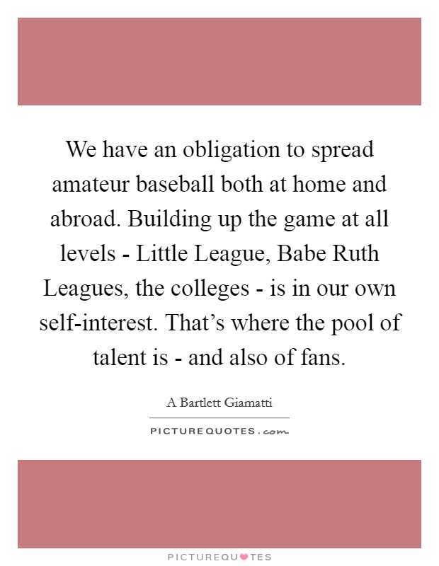 We have an obligation to spread amateur baseball both at home and abroad. Building up the game at all levels - Little League, Babe Ruth Leagues, the colleges - is in our own self-interest. That's where the pool of talent is - and also of fans Picture Quote #1