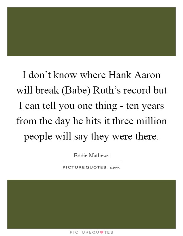 I don't know where Hank Aaron will break (Babe) Ruth's record but I can tell you one thing - ten years from the day he hits it three million people will say they were there Picture Quote #1
