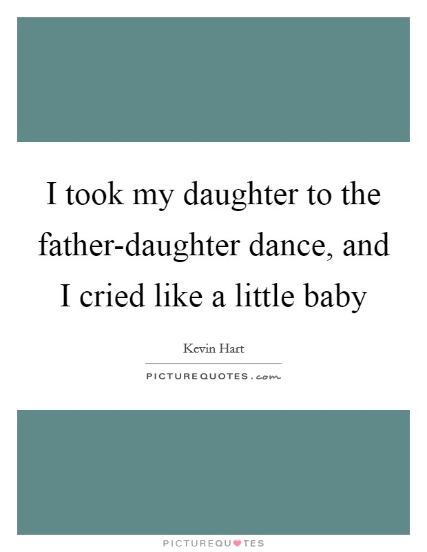 I took my daughter to the father-daughter dance, and I cried like a little baby Picture Quote #1
