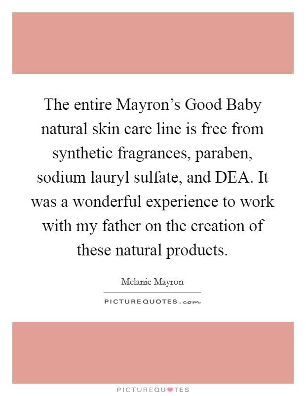 The entire Mayron's Good Baby natural skin care line is free from synthetic fragrances, paraben, sodium lauryl sulfate, and DEA. It was a wonderful experience to work with my father on the creation of these natural products Picture Quote #1