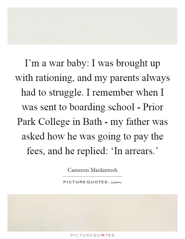 I'm a war baby: I was brought up with rationing, and my parents always had to struggle. I remember when I was sent to boarding school - Prior Park College in Bath - my father was asked how he was going to pay the fees, and he replied: 'In arrears.' Picture Quote #1