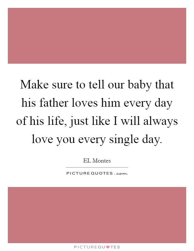 Make sure to tell our baby that his father loves him every day of his life, just like I will always love you every single day Picture Quote #1