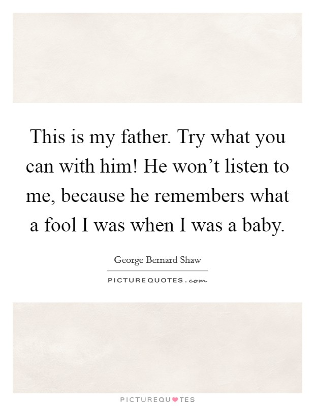This is my father. Try what you can with him! He won't listen to me, because he remembers what a fool I was when I was a baby Picture Quote #1
