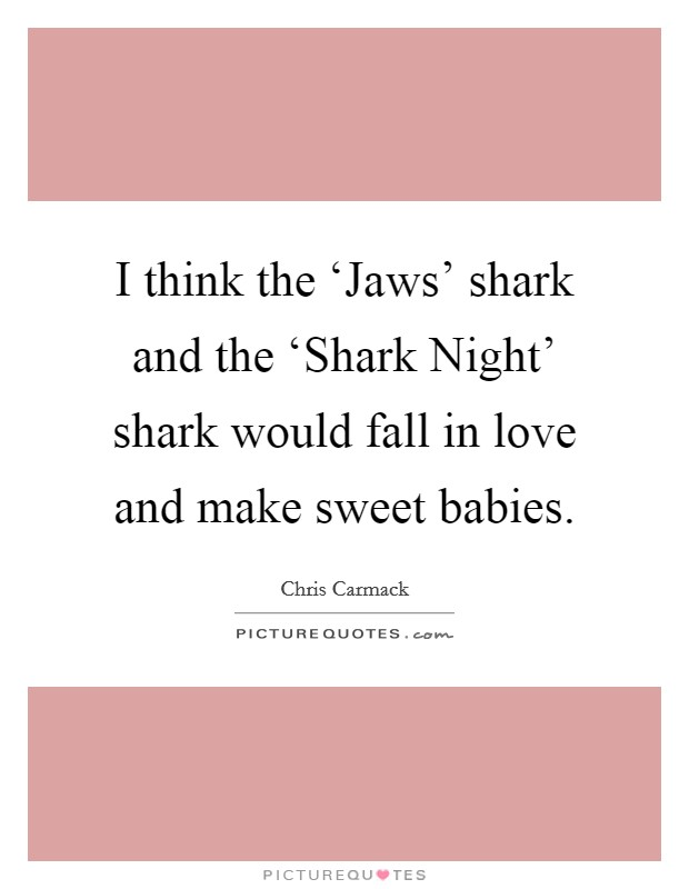 I think the 'Jaws' shark and the 'Shark Night' shark would fall in love and make sweet babies Picture Quote #1