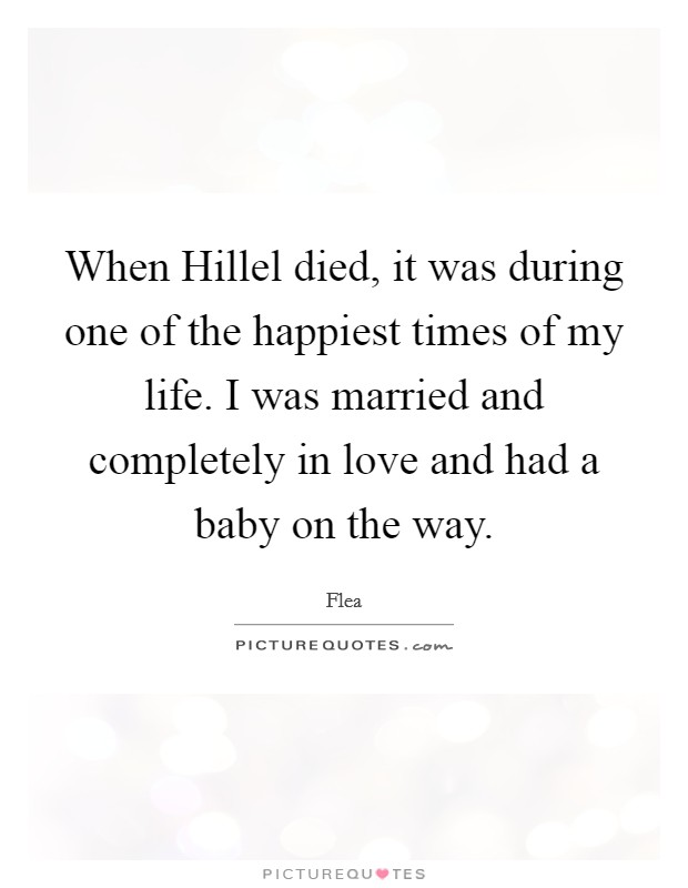 When Hillel died, it was during one of the happiest times of my life. I was married and completely in love and had a baby on the way Picture Quote #1