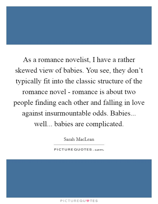 As a romance novelist, I have a rather skewed view of babies. You see, they don't typically fit into the classic structure of the romance novel - romance is about two people finding each other and falling in love against insurmountable odds. Babies... well... babies are complicated Picture Quote #1