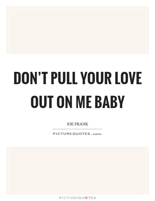 Don't pull your love out on me baby Picture Quote #1