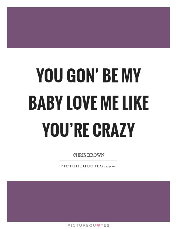 You gon' be my baby Love me like you're crazy Picture Quote #1