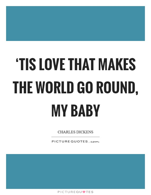 'Tis love that makes the world go round, my baby Picture Quote #1