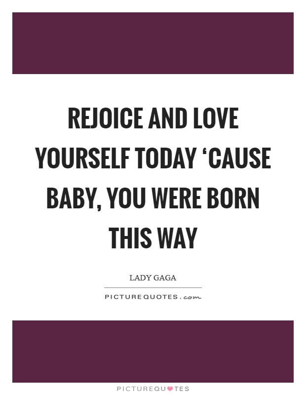 Rejoice and love yourself today 'Cause baby, you were born this way Picture Quote #1