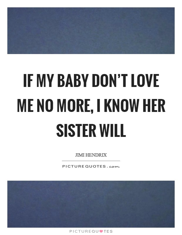 If my baby don't love me no more, I know her sister will Picture Quote #1