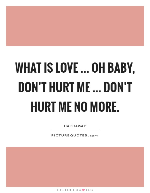 What is love ... Oh baby, don't hurt me ... Don't hurt me no more Picture Quote #1