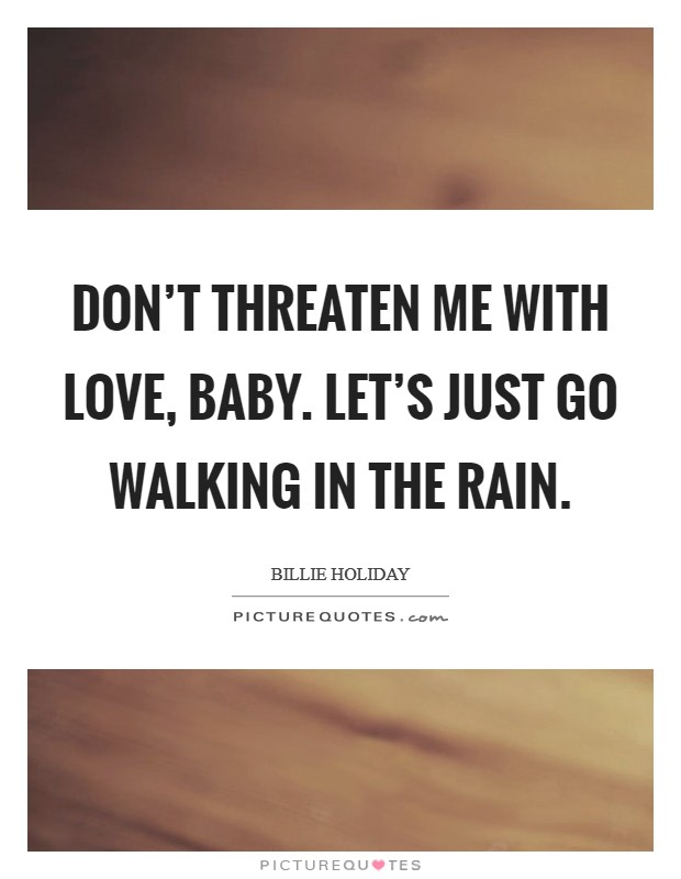 Don't threaten me with love, baby. Let's just go walking in the rain Picture Quote #1