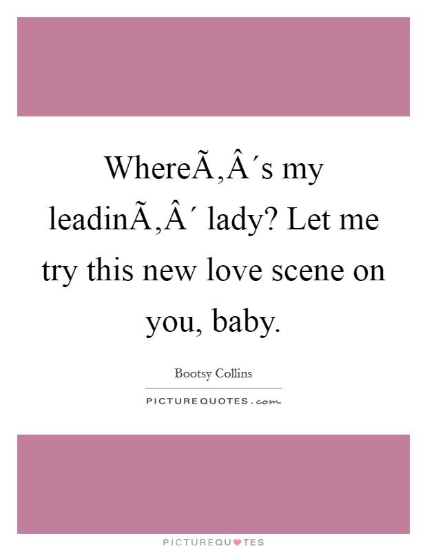 Where´s my leadin´ lady? Let me try this new love scene on you, baby Picture Quote #1