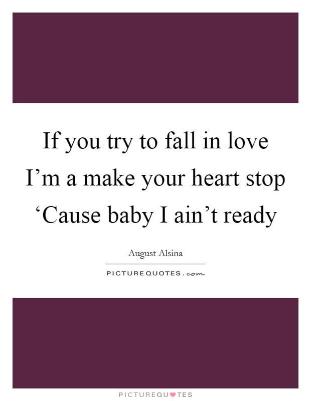 If you try to fall in love I'm a make your heart stop 'Cause baby I ain't ready Picture Quote #1