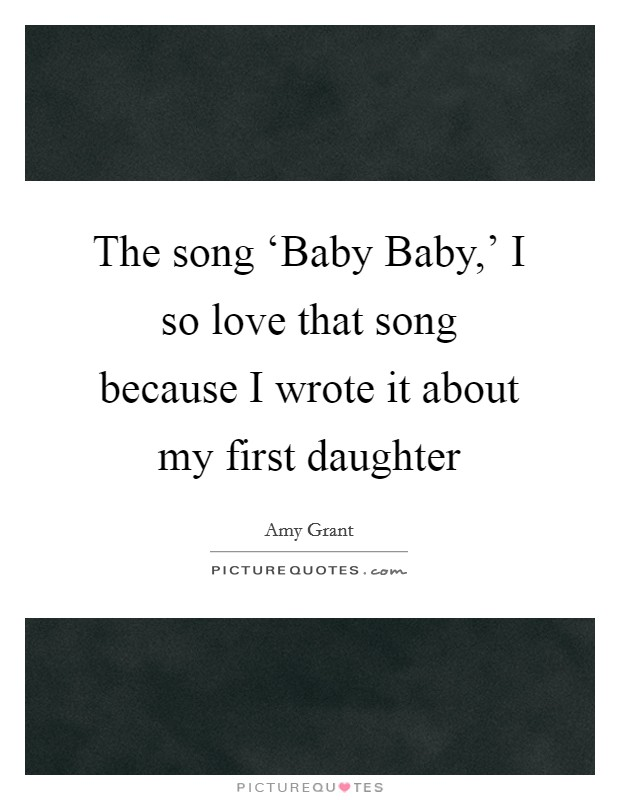 The song 'Baby Baby,' I so love that song because I wrote it about my first daughter Picture Quote #1