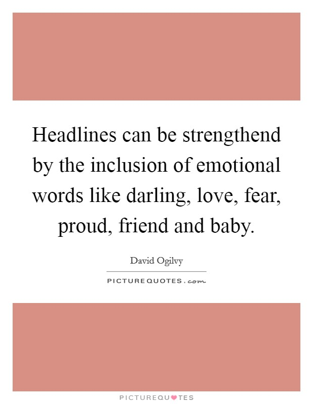 Headlines can be strengthend by the inclusion of emotional words like darling, love, fear, proud, friend and baby Picture Quote #1