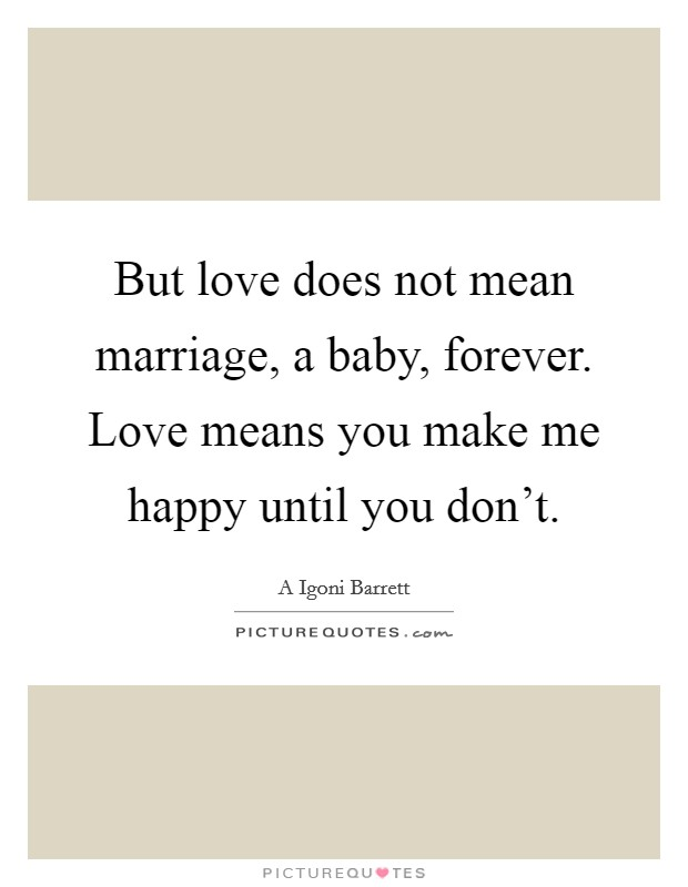 But love does not mean marriage, a baby, forever. Love means you make me happy until you don't Picture Quote #1