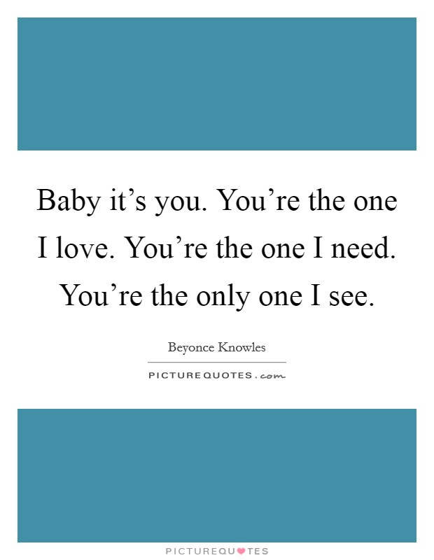 Baby it's you. You're the one I love. You're the one I need. You're the only one I see Picture Quote #1