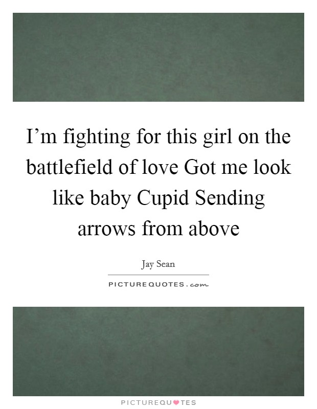 I'm fighting for this girl on the battlefield of love Got me look like baby Cupid Sending arrows from above Picture Quote #1
