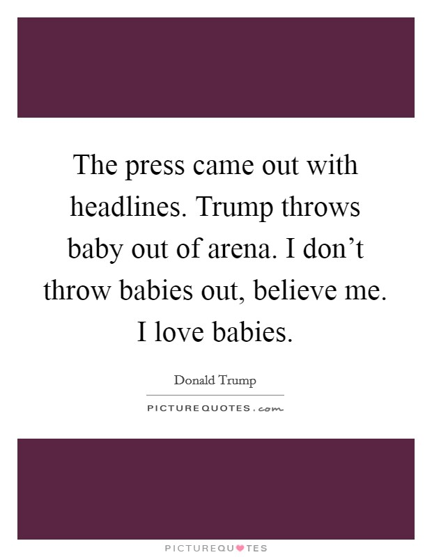The press came out with headlines. Trump throws baby out of arena. I don't throw babies out, believe me. I love babies Picture Quote #1