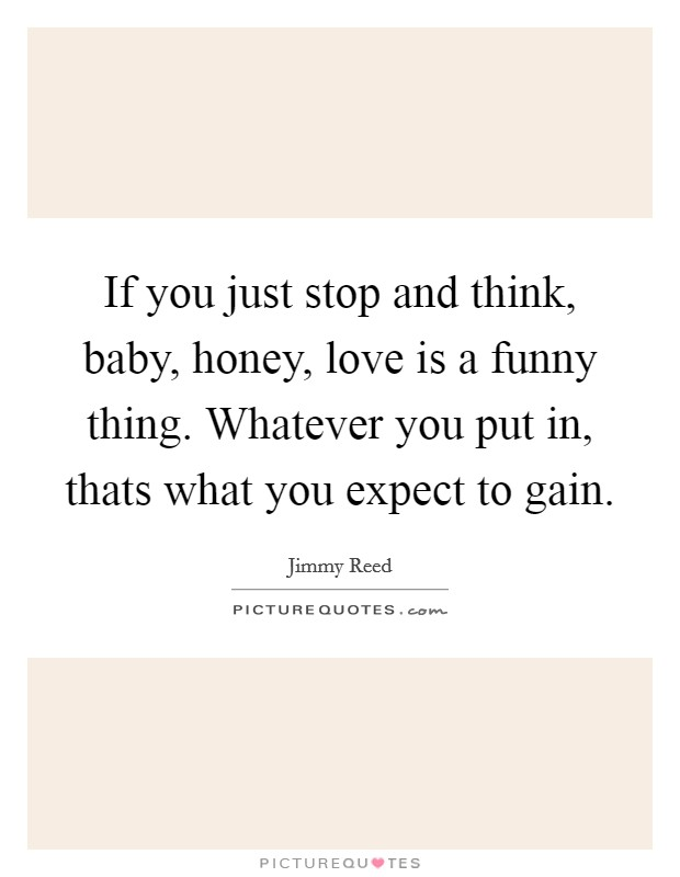 If you just stop and think, baby, honey, love is a funny thing. Whatever you put in, thats what you expect to gain Picture Quote #1