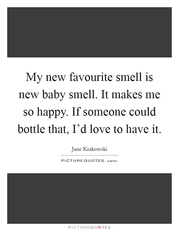 My new favourite smell is new baby smell. It makes me so happy. If someone could bottle that, I'd love to have it Picture Quote #1