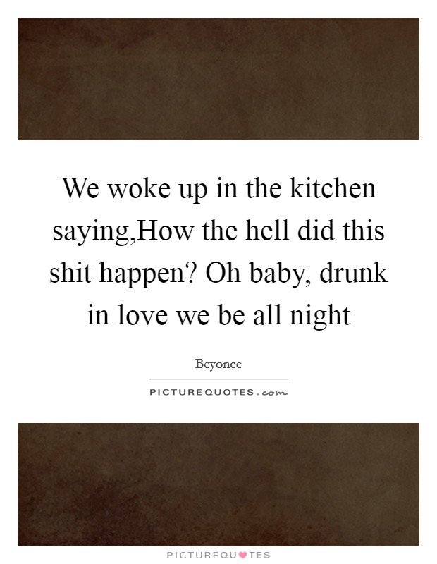 We woke up in the kitchen saying,How the hell did this shit happen? Oh baby, drunk in love we be all night Picture Quote #1
