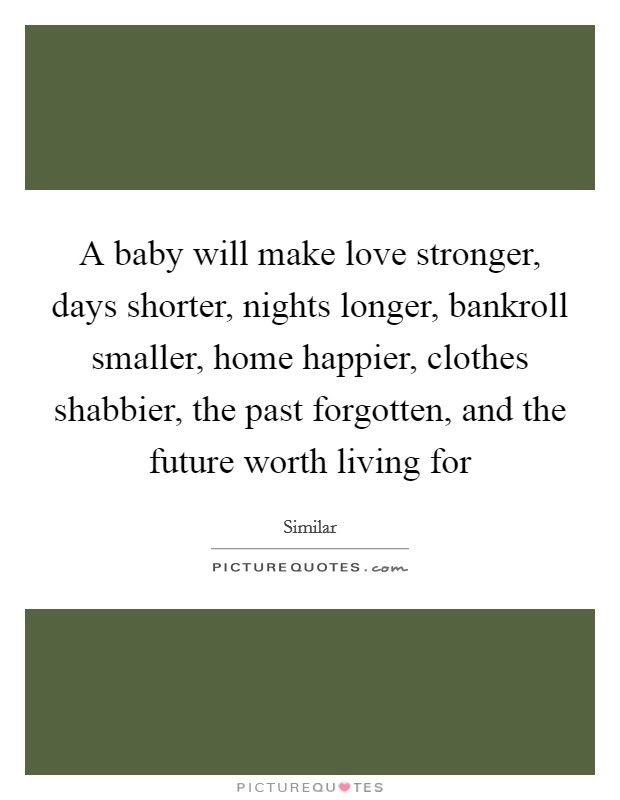 A baby will make love stronger, days shorter, nights longer, bankroll smaller, home happier, clothes shabbier, the past forgotten, and the future worth living for Picture Quote #1