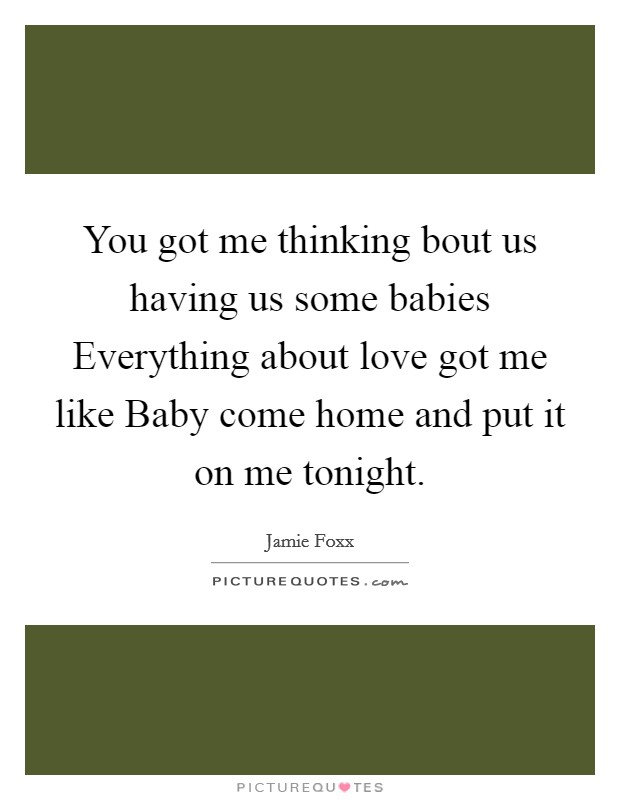 You got me thinking bout us having us some babies Everything about love got me like Baby come home and put it on me tonight Picture Quote #1