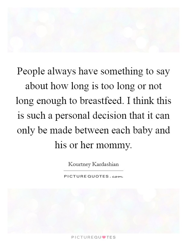 People always have something to say about how long is too long or not long enough to breastfeed. I think this is such a personal decision that it can only be made between each baby and his or her mommy Picture Quote #1