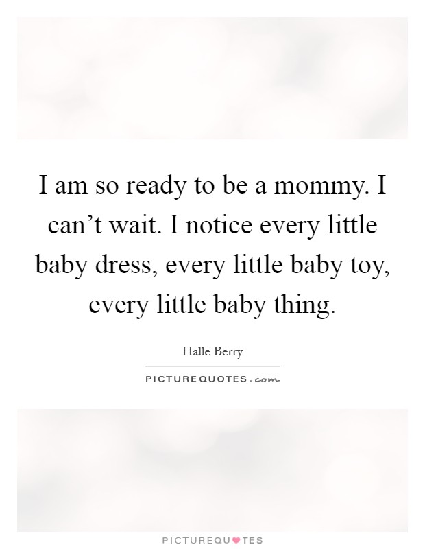 I am so ready to be a mommy. I can't wait. I notice every little baby dress, every little baby toy, every little baby thing Picture Quote #1