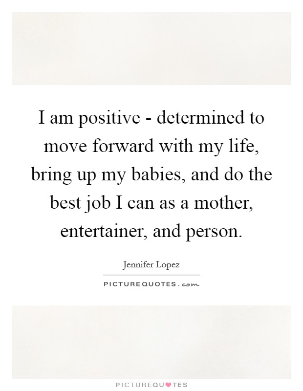 I am positive - determined to move forward with my life, bring up my babies, and do the best job I can as a mother, entertainer, and person Picture Quote #1
