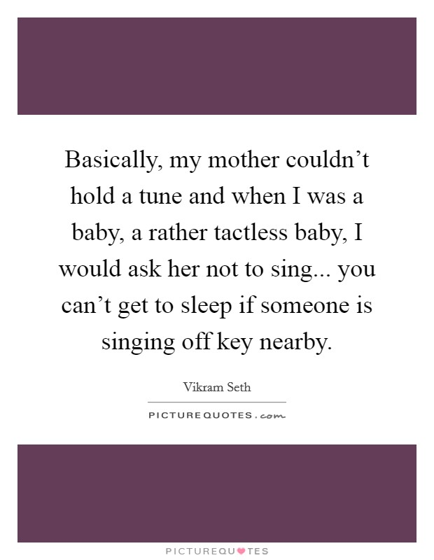 Basically, my mother couldn't hold a tune and when I was a baby, a rather tactless baby, I would ask her not to sing... you can't get to sleep if someone is singing off key nearby Picture Quote #1