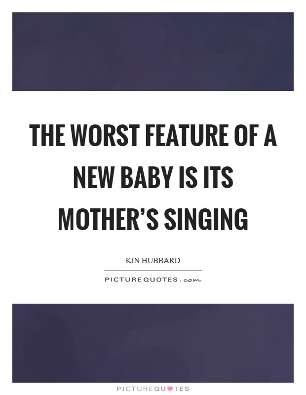 The worst feature of a new baby is its mother's singing Picture Quote #1