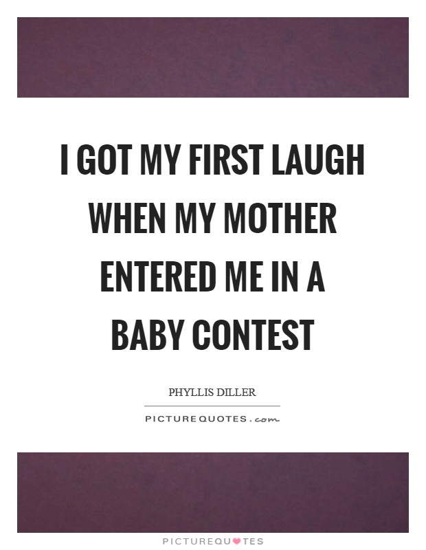 I got my first laugh when my mother entered me in a baby contest Picture Quote #1