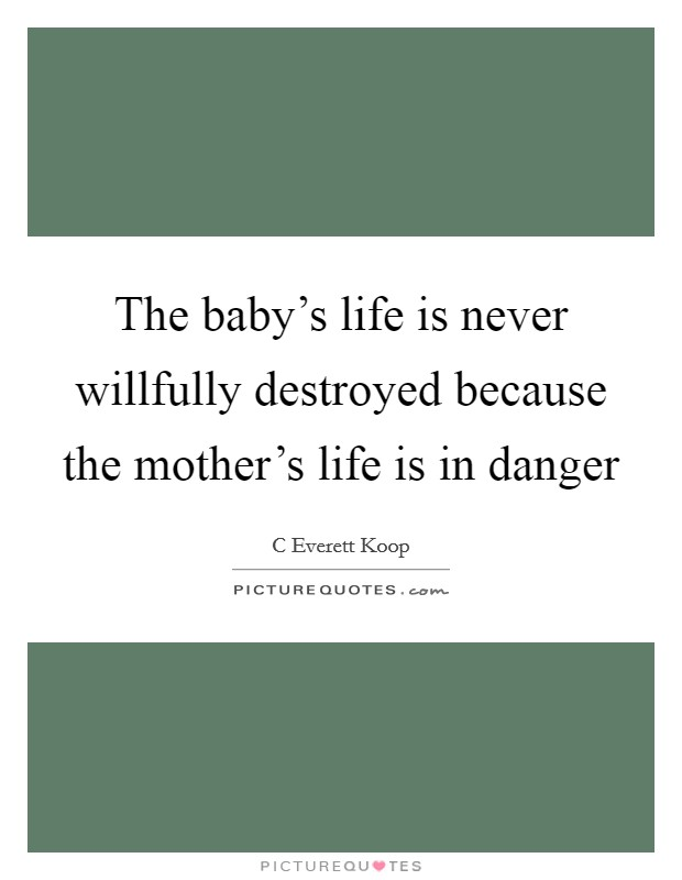 The baby's life is never willfully destroyed because the mother's life is in danger Picture Quote #1