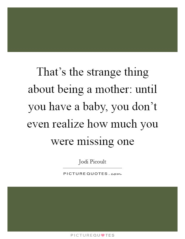 That's the strange thing about being a mother: until you have a baby, you don't even realize how much you were missing one Picture Quote #1