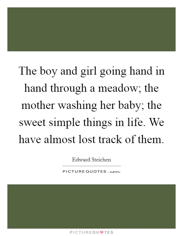 The boy and girl going hand in hand through a meadow; the mother washing her baby; the sweet simple things in life. We have almost lost track of them Picture Quote #1